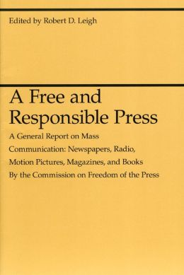 A Free and Responsible Press, a General Report on Mass Communications: Newspapers, Radio, Motion Pictures