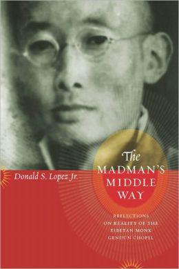 The Madman's Middle Way: Reflections on Reality of the Tibetan Monk Gendun Chopel