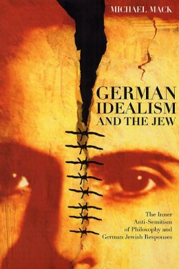 German Idealism and the Jew: The Inner Anti-Semitism of Philosophy and German Jewish Responses
