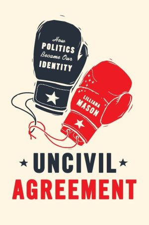 Uncivil Agreement: How Politics Became Our Identity