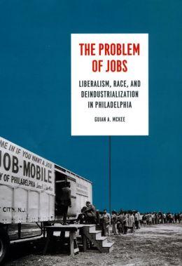 The Problem of Jobs: Liberalism, Race, and Deindustrialization in Philadelphia