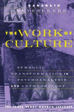 The Work of Culture: Symbolic Transformation in Psychoanalysis and Anthropology