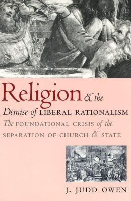Religion and the Demise of Liberal Rationalism: The Foundational Crisis of the Separation of Church and State