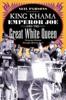 King Khama, Emperor Joe, and the Great White Queen: Victorian Britain through African Eyes