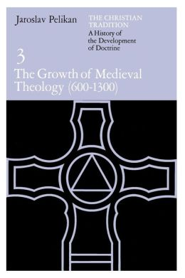 Christian Tradition: A History of the Development of Doctrine, Volume 3: The Growth of the Medieval Theology (600-1300)
