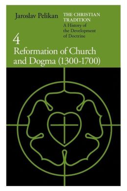 Christian Tradition: A History of the Development of Doctrine, Volume 4: Reformation of Church and Dogma (1300-1700)