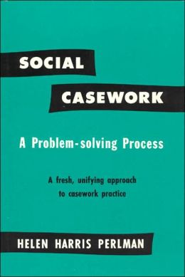 Social Casework: A Problem-Solving Process, a Fresh, Unifying Approach to Casework Practice