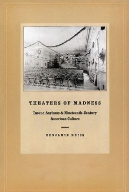 Theaters of Madness: Insane Asylums and Nineteenth-Century American Culture