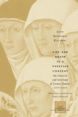 Life and Death in a Venetian Convent: The Chronicle and Necrology of Corpus Domini, 1395-1436 (The Other Voice in Early Modern Europe Series)