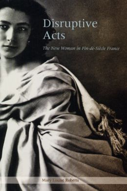 Disruptive Acts: The New Woman in Fin-de-Siecle France Mary Louise Roberts