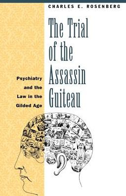 The Trial of the Assassin Guiteau: Psychiatry and the Law in the Gilded Age