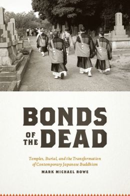 Bonds of the Dead: Temples, Burial, and the Transformation of Contemporary Japanese Buddhism