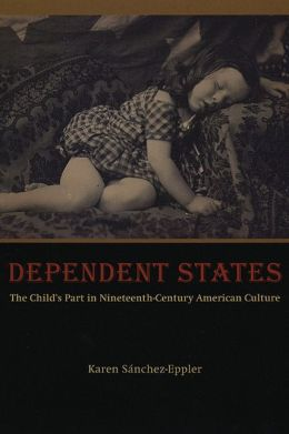 Dependent States: The Child's Part in Nineteenth-Century American Culture