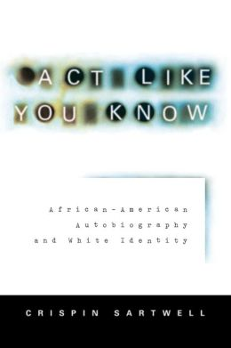 Act like You Know: African-American Autobiography and White Identity