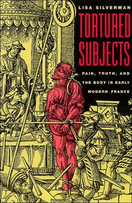 Tortured Subjects: Pain, Truth, and the Body in Early Modern France