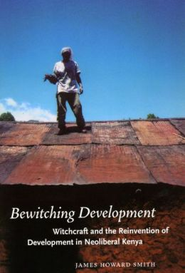 Bewitching Development: Witchcraft and the Reinvention of Development in Neoliberal Kenya