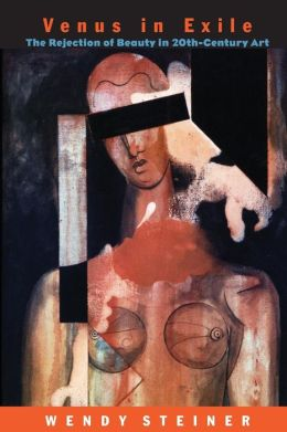 Venus in Exile: The Rejection of Beauty in Twentieth-Century Art