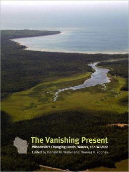 The Vanishing Present: Wisconsin's Changing Lands, Waters, and Wildlife