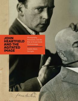 John Heartfield and the Agitated Image: Photography, Persuasion, and the Rise of Avant-Garde Photomontage