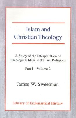 Islam and Christian Theology: A Study of the Interpretation of Theological Ideas in the Two Religions - Part 1 - Vol.2
