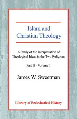 Islam and Christian Theology: A Study of the Interpretation of Theological Ideas in the Two Religions - Part 2 - Vol.1