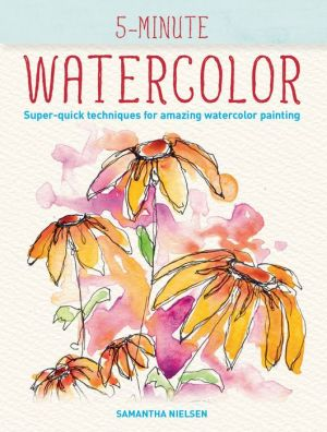 5-Minute Watercolor: Super-quick Techniques for Amazing Watercolor Drawings