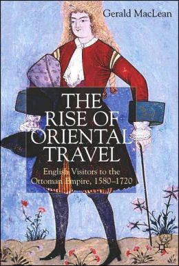 Rise of Oriental Travel: English visitors to the Ottoman Empire, 1580-1720
