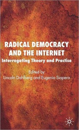 Radical Democracy and the Internet: Interrogating Theory and Practice