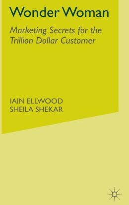 Wonder Woman: Marketing Secrets for the Trillion Dollar Customer