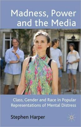 Madness, Power and the Media: Class, Gender and Race in Popular Representations of Mental Distress