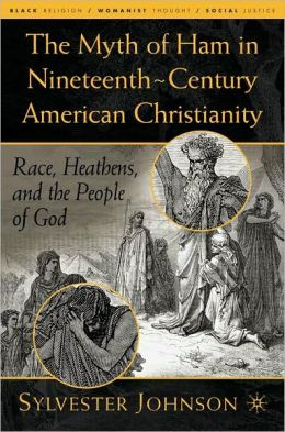 Myth of Ham in Nineteenth-Century American Chritianity: Race, Heathens, and the People of God (Black Religion/Womanist Thought/Social Justice Series)