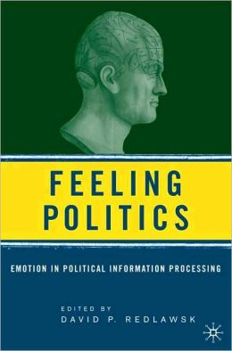 Feeling Politics: Emotion in Political Information Processing