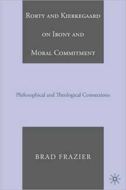 Rorty and Kierkegaard on Irony and Moral Commitment: Philosophical and Theological Connections