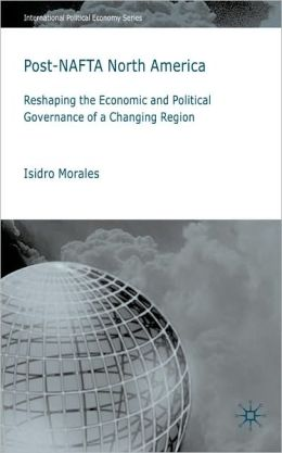 Post-NAFTA North America: Reshaping the Economic and Political Governance of a Changing Region