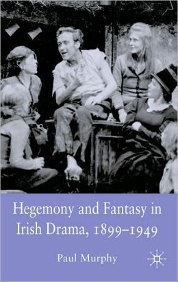 Hegemony and Fantasy in Irish Drama, 1899-1949