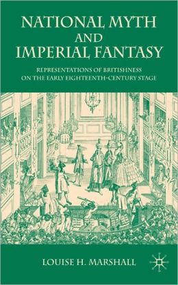 National Myth and Imperial Fantasy: Representations of Britishness on the Early Eighteenth-Century Stage