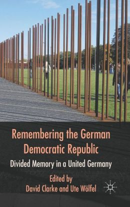 Remembering the German Democratic Republic: Divided Memory in a United Germany