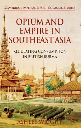 Opium and Empire in Southeast Asia: Regulating Consumption in British Burma