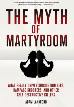 The Myth of Martyrdom: What Really Drives Suicide Bombers, Rampage Shooters, and Other Self-Destructive Killers