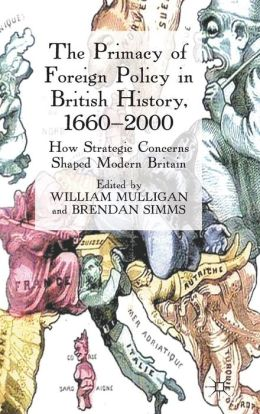 The Primacy of Foreign Policy in British History, 1660-2000: How Strategic Concerns Shaped Modern Britain