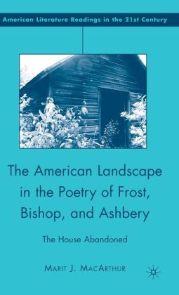 American Landscape in the Poetry of Frost, Bishop, and Ashbery: The House Abandoned