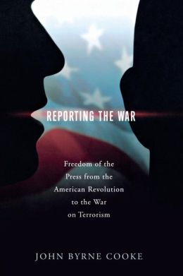 Reporting the War: Freedom of the Press from the American Revolution to the War on Terrorism