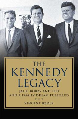 The Kennedy Legacy: Jack, Bobby and Ted and a Family Dream Fulfilled