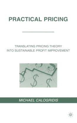 Practical Pricing: Translating Pricing Theory into Sustainable Profit Improvement