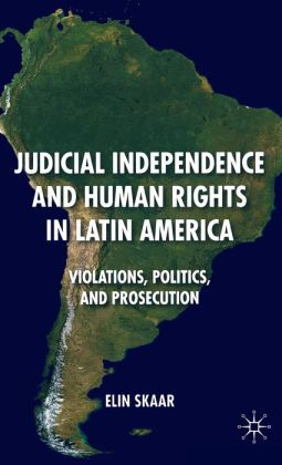 Judicial Independence and Human Rights in Latin America: Violations, Politics, and Prosecution