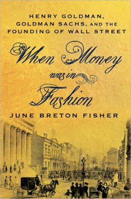 When Money Was in Fashion: Henry Goldman, Goldman Sachs, and the Founding of Wall Street