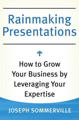 Rainmaking Presentations: How to Grow Your Business by Leveraging Your Expertise