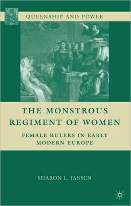 The Monstrous Regiment of Women: Female Rulers in Early Modern Europe