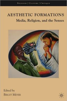 Aesthetic Formations: Media, Religion, and the Senses