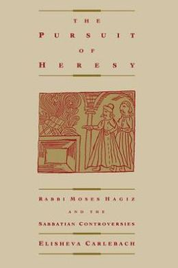 Pursuit of Heresy: Rabbi Moses Hagiz and the Sabbatian Controversy